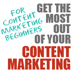 Get the Most Out of Your Content Marketing (For Beginners)