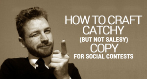 How To Craft Catchy (But Not Salesy) Copy For Social Contests