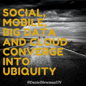 Social, Mobile, Big Data and Cloud Converge Into Ubiquity