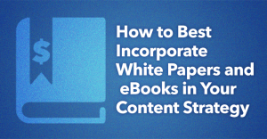 How To Best Incorporate White Papers & eBooks Into Your Content Strategy