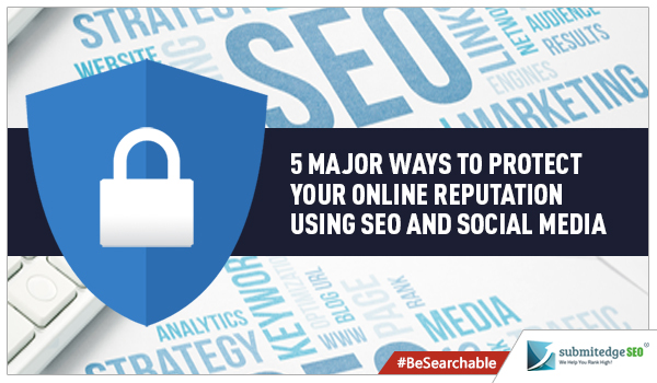 5 Major Ways to Protect Your Online Reputation Using SEO and Social Media