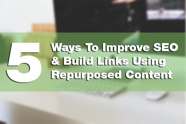 5 Ways To Improve SEO & Build Links Using Repurposed Content