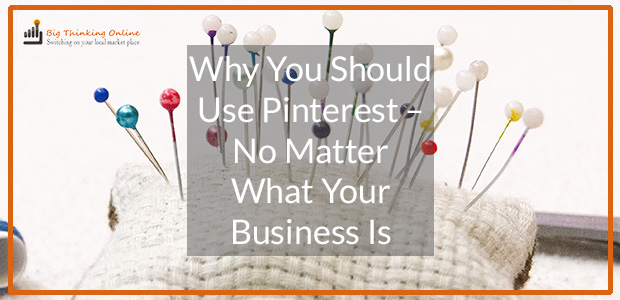 Why You Should Use Pinterest - No Matter What Your Business Is