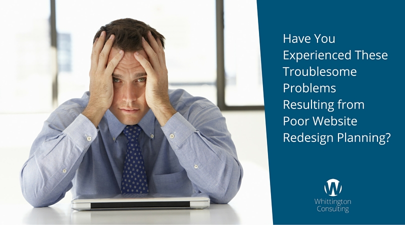 Have You Experienced These Troublesome Problems Resulting from Poor Website Redesign Planning?