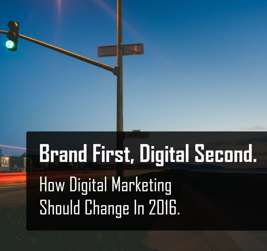 Brand First, Digital Second. How Digital Marketing Should Change In 2016.