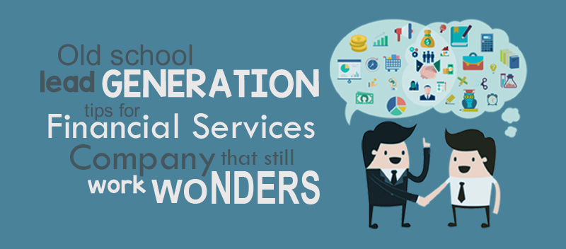 Old School Lead Generation Tips for Financial Services That Still Work Wonders
